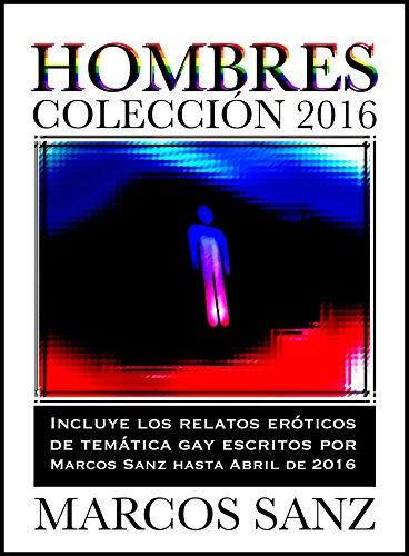 Hombres Colección 2016: Incluye los relatos eróticos de temática gay de Marcos Sanz hasta abril de 2016