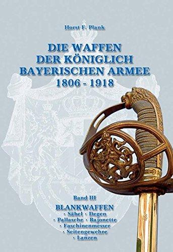DIE WAFFEN DER KÖNIGLICH BAYERISCHEN ARMEE 1806 - 1918: Band III BLANKWAFFEN  Säbel  Degen...