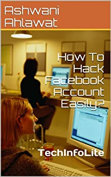 How To Hack Facebook Account Easily? by [Ahlawat, Ashwani]