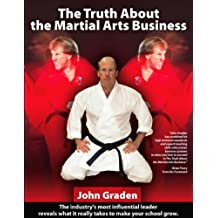 The Truth About the Martial Arts Business-John Graden: The Inside Story by the Man Who Changed the Martial Arts School Business (English Edition)