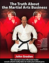 The Truth About the Martial Arts Business-John Graden: The Inside Story by the Man Who Changed the Martial Arts School Business