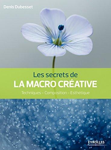 Les secrets de la macro créative: Techniques - Composition - Esthétique (Secrets de photographes) (French Edition)