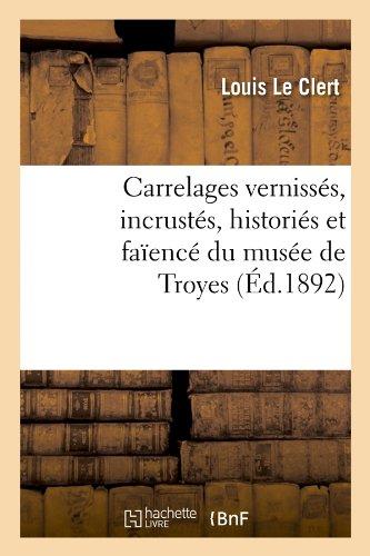 Carrelages vernissés, incrustés, historiés et faïencé du musée de Troyes (Éd.1892) par Louis Le Clert