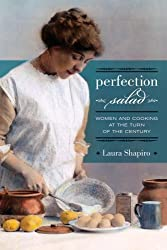 Perfection Salad: Women and Cooking at the Turn of the Century (California Studies in Food & Culture) (California Studies in Food and Culture) by Laura Shapiro (2008-09-16)