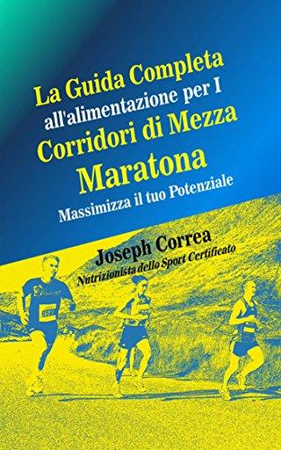 La Guida Completa All'alimentazione Per I Corridori Di Mezza Maratona: Massimizza Il Tuo Potenziale (Italian Edition) por Joseph Correa (Nutrizionista dello Sport Certificato)