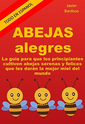 ABEJAS ALEGRES: La guía para que los principiantes cultiven abejas serenas y felices que les darán la mejor miel del mundo