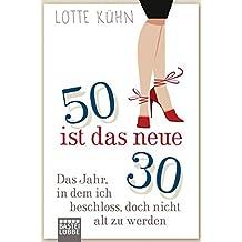 Fünfzig ist das neue Dreißig: Das Jahr, als ich beschloss, doch nicht alt zu werden (Allgemeine Reihe. Bastei Lübbe Taschenbücher)