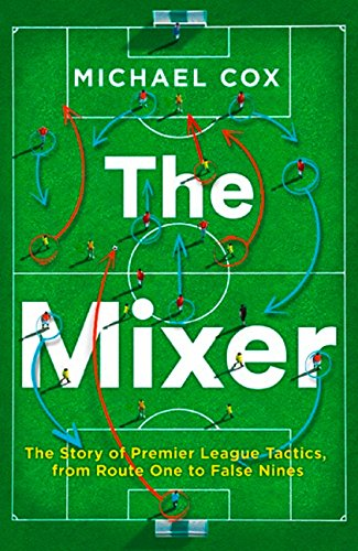 The Mixer. The Story Of Premier League Tactics por Cox Michael