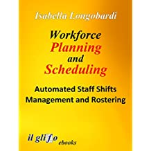 Workforce Planning and Scheduling. Automated Staff Shifts Management and Rostering (English Edition)