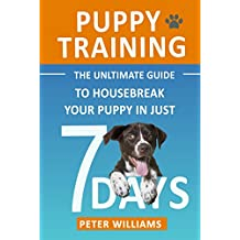 Puppy Training: The Ultimate Guide to Housebreak Your Puppy in Just 7 Days: puppy training, dog training, puppy house breaking, puppy housetraining, house ... guide, dog tricks) (English Edition)