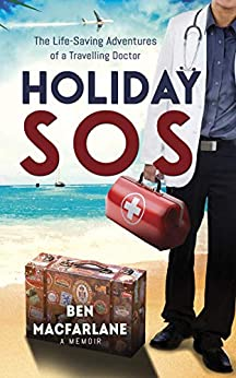 Holiday SOS: The Life-Saving Adventures of a Travelling Doctor by [MacFarlane, Dr. Ben]