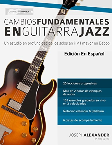 Cambios fundamentales en guitarra jazz: Un estudio en profundidad de los solos en ii V I mayor en Bebop por Mr Joseph Alexander