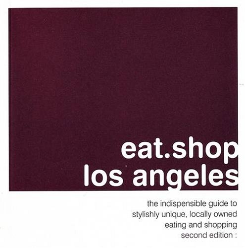 Eat.Shop Los Angeles: The Indispensable Guide to Stylishly Unique, Locally Owned Eating and Shopping: The Indispensable Guide to Inspired, Locally ... Independent Eating + Shopping Establishments)