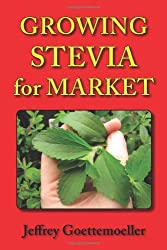 Growing Stevia for Market: Farm, Garden, and Nursery Cultivation of the Sweet Herb, Stevia Rebaudiana by Jeffrey Goettemoeller (2010-10-29)