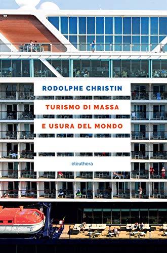 Turismo di massa e usura del mondo di Christin Rodolphe,G. Cangioli