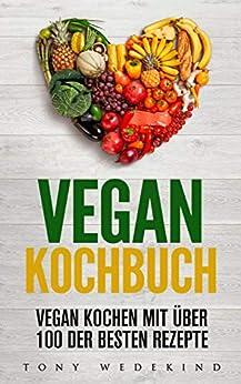 Vegan Kochbuch: Vegan Kochen mit über 100 der besten Rezepte inkl. Vegan backen