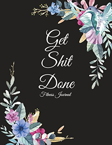 Get Shit Done: Fitness Journal: Cute Flowers, Weekly Menu Meal Plan And Weekly Workout Progress Planner Large Print 8.5