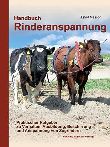Handbuch Rinderanspannung: Praktischer Ratgeber zu Verhalten, Ausbildung, Beschirrung und Anspannung von Zugrindern (Das Pferd Verhalten Handbuch)