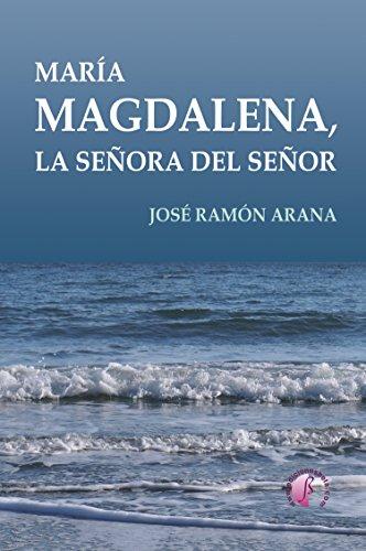María Magdalena, la señora del Señor (Novela) por José Ramón Arana Marcos