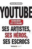 Youtube derrière les écrans. Ses artistes, ses héros, ses escrocs.