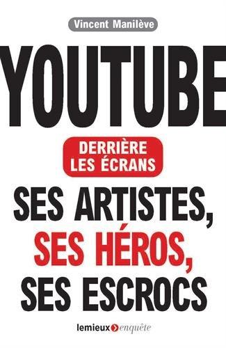 Youtube derrière les écrans. Ses artistes, ses héros, ses escrocs. par Vincent Manileve