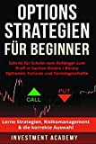 Optionsstrategien für Beginner: Schritt für Schritt vom Anfänger zum Profi in Sachen Binäre / Binary Optionen, Futures und Termingeschäfte - Lerne Strategien, Risikomanagement & die korrekte Auswahl