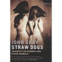 Straw Dogs: Thoughts on Humans & Other Animals: Thoughts on Humans and Other Animals