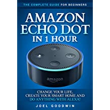 Amazon Echo Dot in 1 Hour: The Complete Guide for Beginners - Change Your Life, Create Your Smart Home and Do Anything with Alexa! (English Edition)