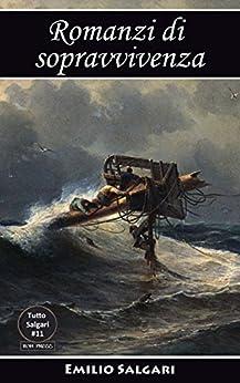 Romanzi di sopravvivenza: I pescatori di balene, I Robinson italiani, Attraverso l'Atlantico in pallone, I minatori dell'Alaska, L'uomo di fuoco, (Tutto Salgari Vol. 11) di [Salgari, Emilio]