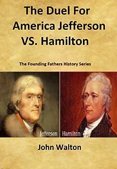 The Duel For America: Jefferson vs. Hamilton (The Founding Fathers Series Book 3) (English Edition) de [Walton, John]