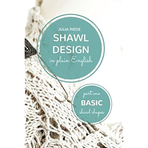 Shawl Design in Plain English: Basic Shawl Shapes: How to design your own shawl knitting patterns: Volume 1 - Design Patterns Knitting