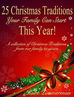 25 Christmas Traditions Your Family Can Start This Year! A collection of Christmas Traditions from our family to yours by [Zimmerman, Kurt]
