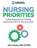Nursing Priorities: 5 Step Approach to Making Quick Decisions in Nursing Care (Decision Making in Nursing)
