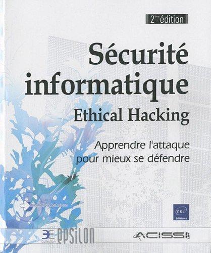Sécurité informatique - Ethical Hacking - Apprendre l'attaque pour mieux se défendre [2ième édition]