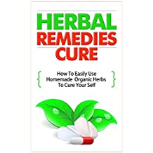 Herbal Remedies Cure - How to Easily Use Homemade Organic Herbs to Cure Your Self (English Edition)