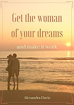 Get the woman of your dreams and make it work: Discover how women think, feel, and why they do what they do (English Edition) di [Davis, Alexandra]