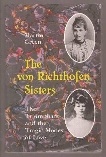 The Von Richthofen Sisters: The Triumphant and the Tragic Modes of Love : Else and Frieda Von Richthofen, Otto Gross, Max Weber, and D.H. Lawrence, by Martin Burgess Green (1988-05-24)