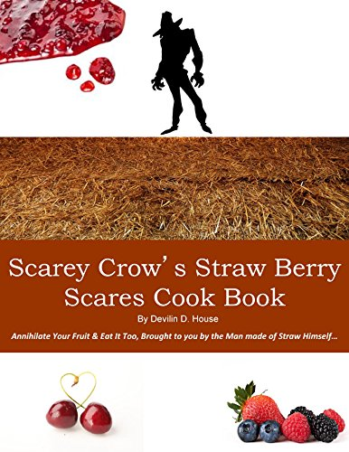 Scarey Crow's Straw Berry Scares Cook Book: Annihilate Your Fruit & Eat It Too, Brought to you by the Man made of Straw Himself… (English Edition)