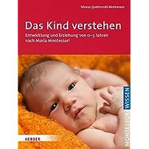 Das Kind verstehen: Entwicklung und Erziehung von 0-3 Jahren nach Maria Montessori (Montessori Wissen)