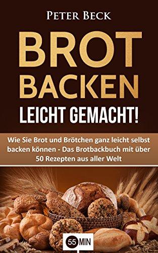 Brot Backen leicht gemacht!: Wie Sie Brot und Brötchen...