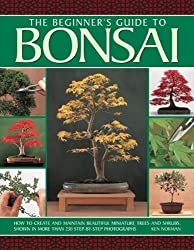 The Beginner's Guide to Bonsai: How To Create And Maintain Beautiful Miniature Trees And Shrubs, Shown In More Than 230 Step-By-Step Photographs by Ken Norman (2014-09-07)