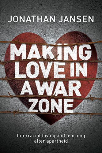 Making Love in a War Zone : Interracial Loving and Learning After Apartheid