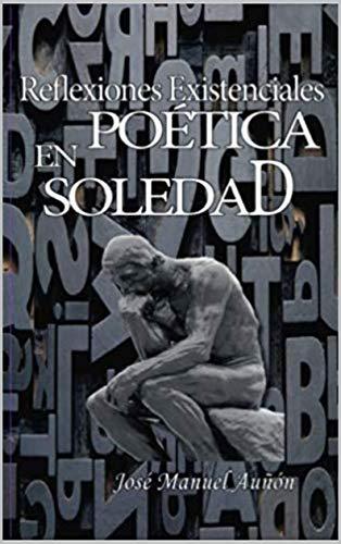 Reflexiones existenciales en poetica soledad por J.M Jose Manuel Aunon Henares