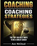 Coaching: Coaching Strategies: The Top 100 Best Ways To Be A Great Coach - Best Reviews Guide
