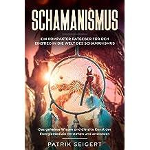 Schamanismus: Ein kompakter Ratgeber für den Einstieg in die Welt des Schamanismus. Das geheime Wissen und die alte Kunst der Energiemedizin verstehen und anwenden.