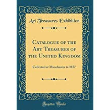 Catalogue of the Art Treasures of the United Kingdom: Collected at Manchester in 1857 (Classic Reprint)