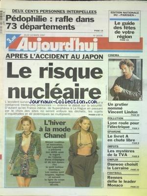 AUJOURD'HUI [No 16336] du 13/03/1997 - 200 PERSONNES INTERPELLEES - PEDOPHILIE LA RAFLE DANS 73 DEPARTEMENTS - APRES L'ACCIDENT AU JAPON - LE RISQUE NUCLEAIRE - L'HIVER A LA MODE CHANEL - CINEMA - VINCENT LINDON - POLLUTION - LYON ROULE POUR L'ELECTRIQUE - IMPOTS - LES MYSTERES DE LA TVA - DAEWOO CHOISIT LA LORRAINE - LES SPORTS - FOOT