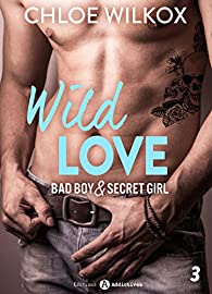 Wild Love - 3: Bad boy & secret girl par Chloe  Wilkox