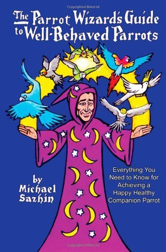 The Parrot Wizard\'s Guide to Well Behaved Parrots by Michael Sazhin (2013-06-01)
