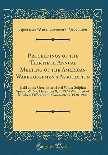 Proceedings of the Thirtieth Annual Meeting of the American Warehousemen's Association: Held at the Greenbrier Hotel White Sulphur Sprins, W. Va; ... and Committees, 1920-1921 (Classic Reprint) Greenbrier Hotel